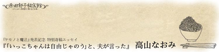 アルバム『ケモノと魔法』発売記念 8週間集中連載『原田郁子秘宝館 ドキッ! 〜めくるめく感嘆符と溜め息の世界〜』 第5回:『ケモノと魔法』発表記念 特別エッセイ『「いっこちゃんは自由じゃのう」と、夫が言った』高山なおみ