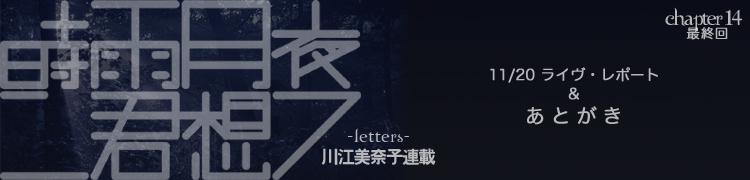 川江美奈子連載「時雨月夜ニ君想フ−letters−」 - Chapter14 11/20ライヴ・レポート&最後の手紙