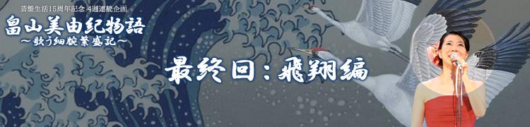 【芸能生活15周年記念 4週連続企画】 畠山美由紀物語〜歌う細腕繁盛記〜 - 最終回:飛翔編