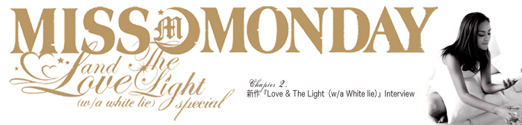 Miss Monday連載 Love & The Light(w/a white lie) SPECIAL - Chapter 2 新作『Love & The Light(w/a White lie)』Interview