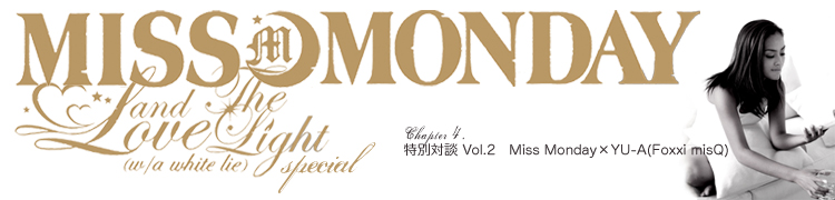 Miss Monday連載 Love & The Light(w/a white lie) SPECIAL - Chapter 4 特別対談Vol.2 Miss Monday×YU-A(Foxxi misQ)
