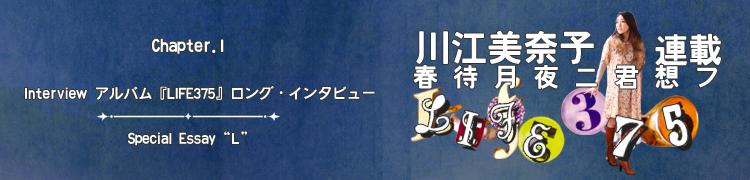 """川江美奈子連載 「春待月夜ニ君想フ〜LIFE375」 - Chapter.1 New Album『LIFE375』ロング・インタビュー/Special Essay """"L"""""""