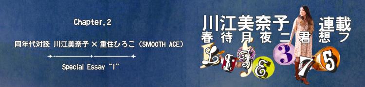 """川江美奈子連載 「春待月夜ニ君想フ〜LIFE375」 - Chapter.2 同年代対談 川江美奈子×重住ひろこ(SMOOTH ACE)/Special Essay """"�"""""""
