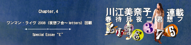 """川江美奈子連載 「春待月夜ニ君想フ〜LIFE375」 - Chapter.4 ワンマン・ライヴ 2008〈夜想フ会〜letters〉回顧/Special Essay """"E"""""""