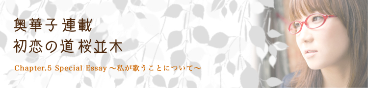 奥 華子連載 「初恋の道 桜並木」 - Chapter.5 Special Essay〜私が歌うことについて〜