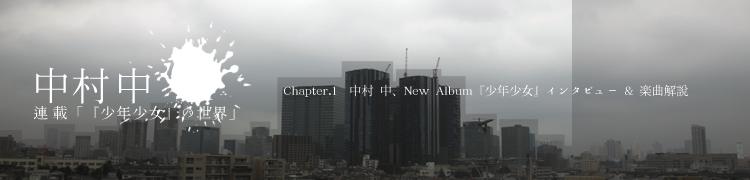 中村 中 連載「『少年少女』の世界」 - Chapter.1 中村 中、New Album『少年少女』インタビュー