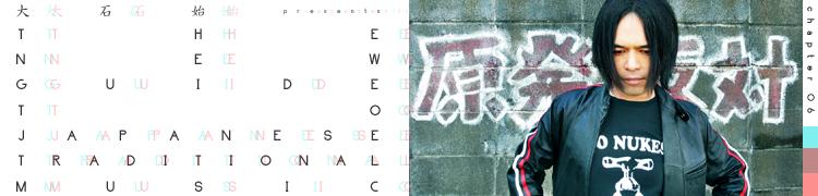 大石 始 presents THE NEW GUIDE TO JAPANESE TRADITIONAL MUSIC - 第6回:中川敬(ソウル・フラワー・ユニオン)