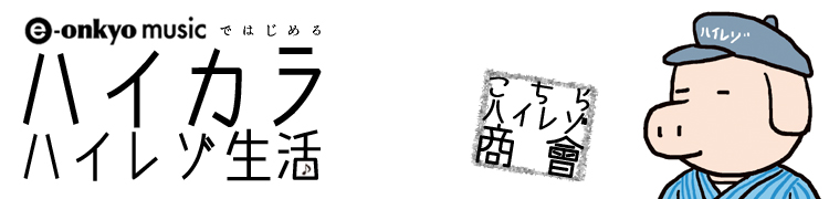 e-onkyo musicではじめる ハイカラ ハイレゾ生活 - [こちらハイレゾ商會] 第3回 携帯プレーヤーでハイレゾ! の巻
