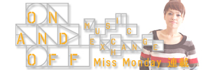 Miss Monday 連載 「ON & OFF-Music Exchange」