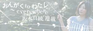 【坂本真綾 連載】 「おんがくto わたし 〜 everywhere」〜Chapter.6 特別エッセイ・おんがく to わたし