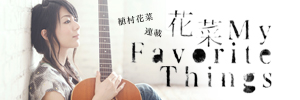 植村花菜 連載「花菜 〜My Favorite Things〜」